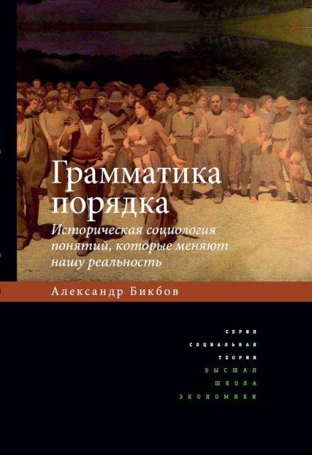 Грамматика порядка: Историческая социология понятий, которые меняют нашу реальность. 2-е изд.